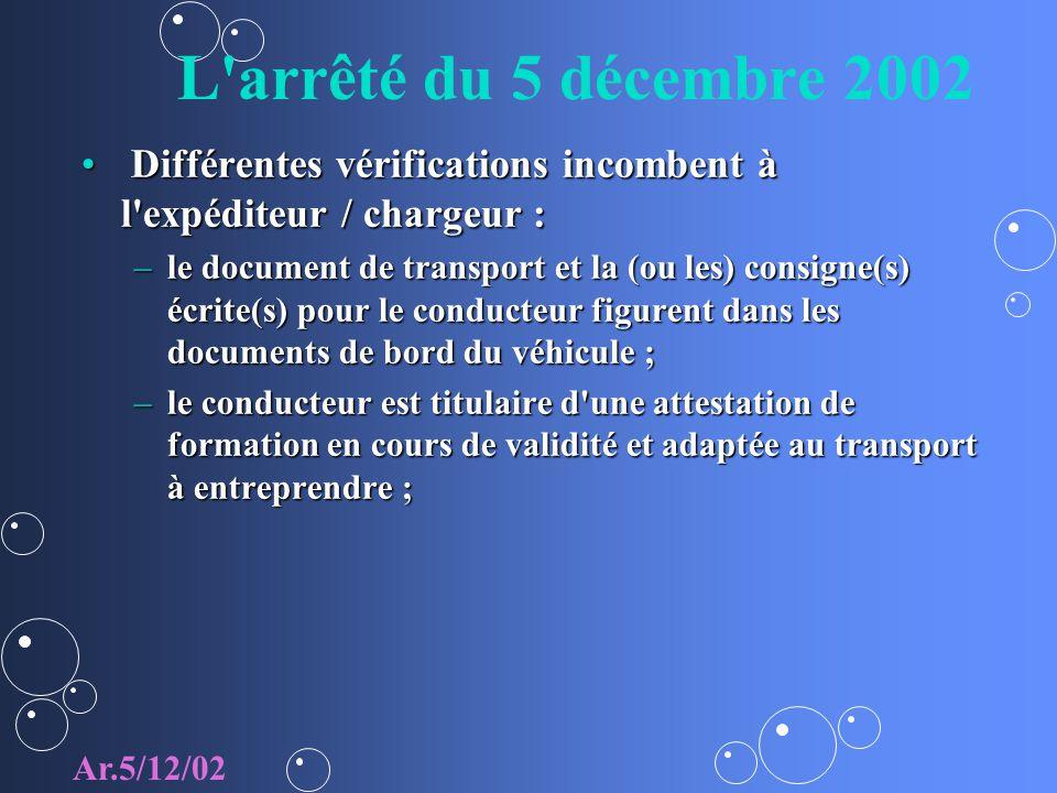 L arrêté du 5 décembre 2002 Différentes vérifications incombent à l expéditeur / chargeur : Différentes vérifications incombent à l expéditeur / chargeur : –le document de transport et la (ou les) consigne(s) écrite(s) pour le conducteur figurent dans les documents de bord du véhicule ; –le conducteur est titulaire d une attestation de formation en cours de validité et adaptée au transport à entreprendre ; Ar.5/12/02