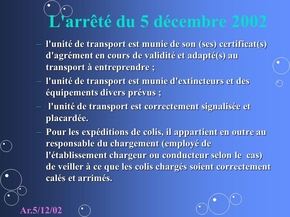 L arrêté du 5 décembre 2002 –l unité de transport est munie de son (ses) certificat(s) d agrément en cours de validité et adapté(s) au transport à entreprendre ; –l unité de transport est munie d extincteurs et des équipements divers prévus ; – l unité de transport est correctement signalisée et placardée.