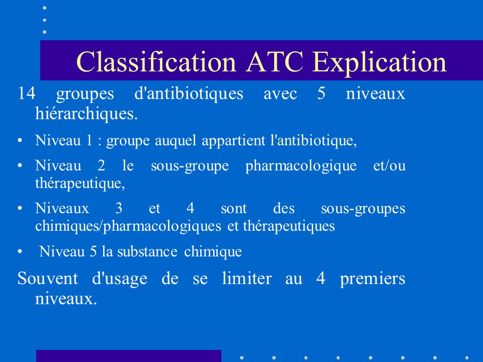 Classification ATC Explication 14 groupes d'antibiotiques avec 5 niveaux hiérarchiques. Niveau 1 : groupe auquel appartient l'antibiotique, Niveau 2 l