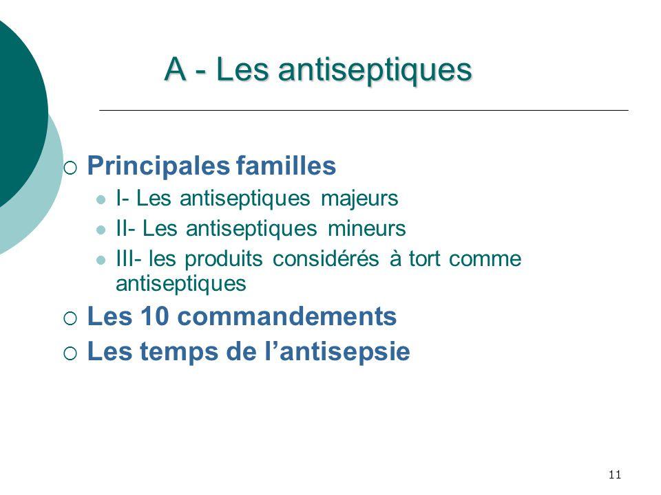 A - Les antiseptiques Principales familles I- Les antiseptiques majeurs II- Les antiseptiques mineurs III- les produits considérés à tort comme antiseptiques Les 10 commandements Les temps de lantisepsie 11