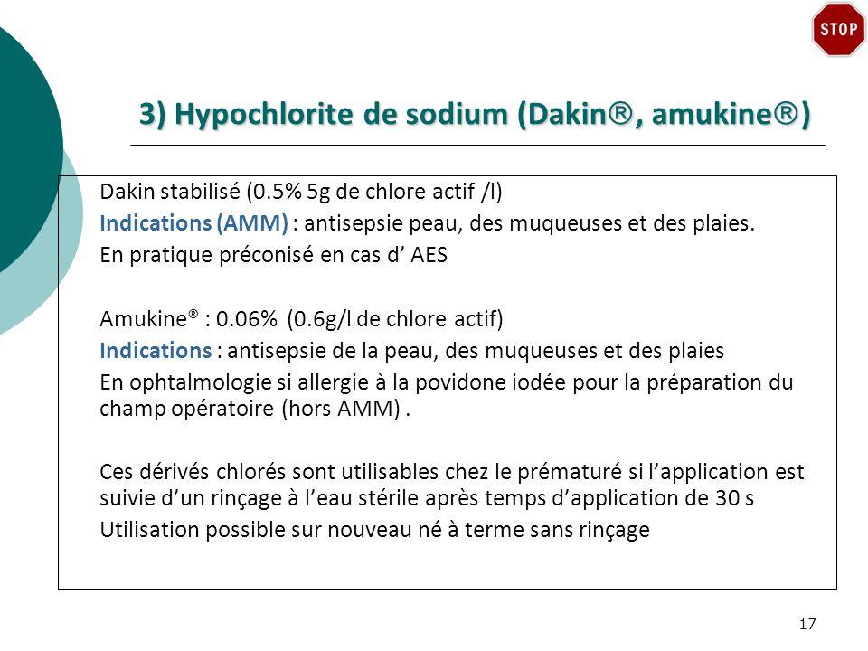 3) Hypochlorite de sodium (Dakin, amukine ) Dakin stabilisé (0.5% 5g de chlore actif /l) Indications (AMM) : antisepsie peau, des muqueuses et des plaies.