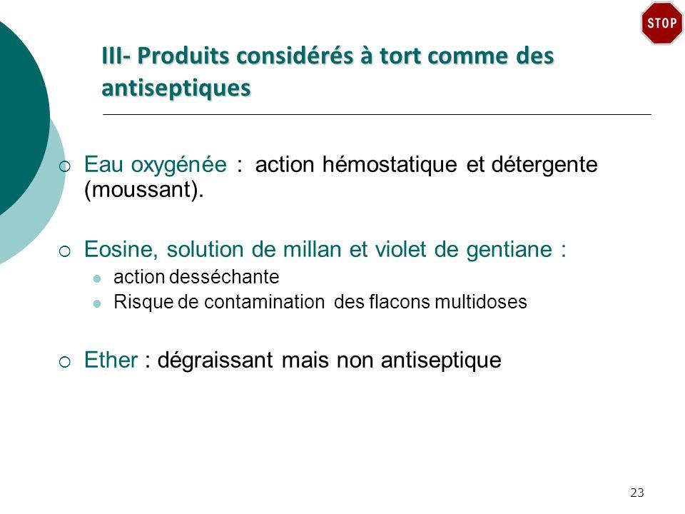 III- Produits considérés à tort comme des antiseptiques Eau oxygénée : action hémostatique et détergente (moussant).