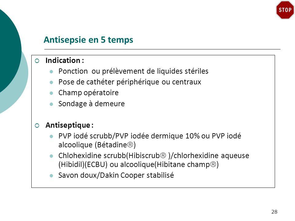 Antisepsie en 5 temps Indication : Ponction ou prélèvement de liquides stériles Pose de cathéter périphérique ou centraux Champ opératoire Sondage à demeure Antiseptique : PVP iodé scrubb/PVP iodée dermique 10% ou PVP iodé alcoolique (Bétadine ) Chlohexidine scrubb(Hibiscrub )/chlorhexidine aqueuse (Hibidil)(ECBU) ou alcoolique(Hibitane champ ) Savon doux/Dakin Cooper stabilisé 28