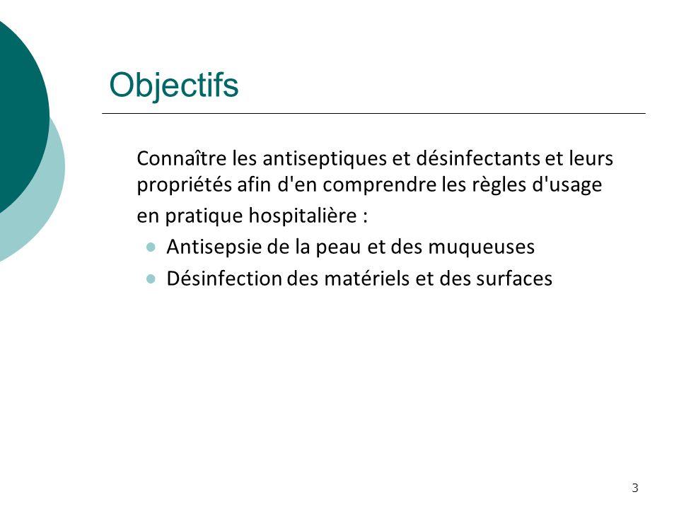 Objectifs Connaître les antiseptiques et désinfectants et leurs propriétés afin d en comprendre les règles d usage en pratique hospitalière : Antisepsie de la peau et des muqueuses Désinfection des matériels et des surfaces 3