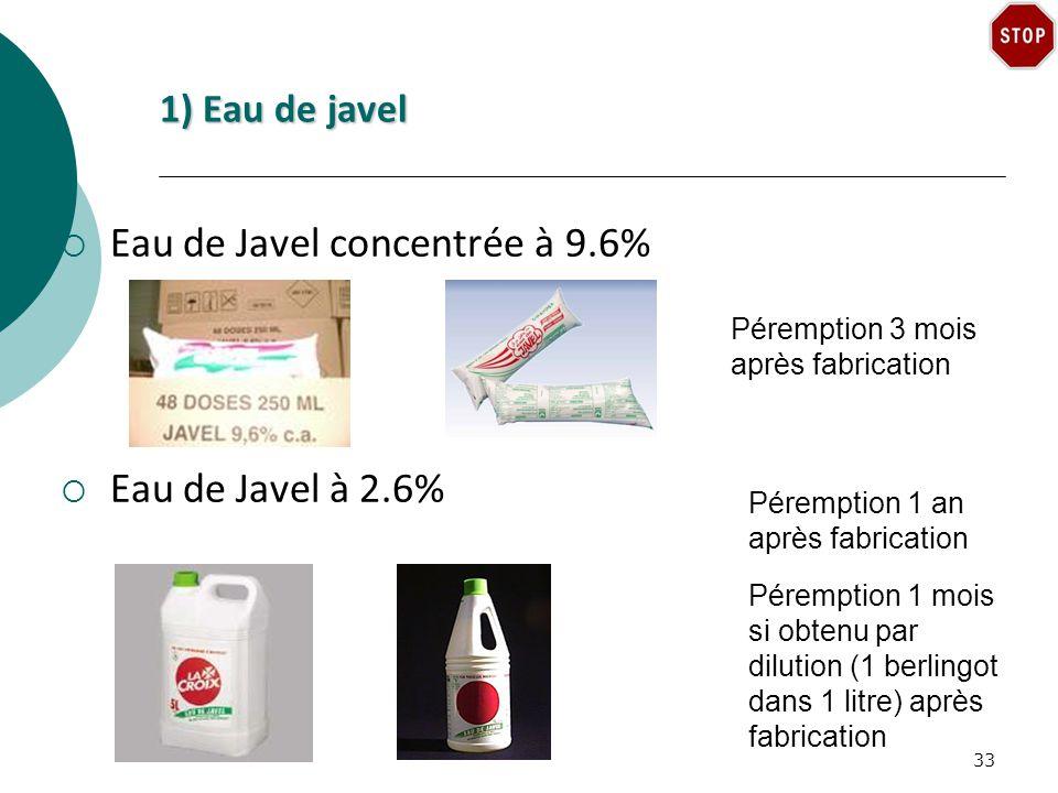 1) Eau de javel Eau de Javel concentrée à 9.6% Eau de Javel à 2.6% Péremption 3 mois après fabrication Péremption 1 an après fabrication Péremption 1 mois si obtenu par dilution (1 berlingot dans 1 litre) après fabrication 33