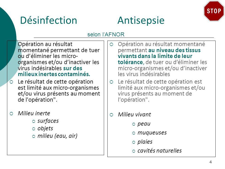 Désinfection Antisepsie selon lAFNOR Opération au résultat momentané permettant de tuer ou déliminer les micro- organismes et/ou dinactiver les virus indésirables sur des milieux inertes contaminés.