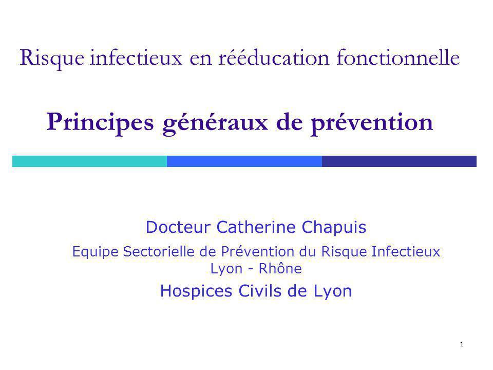 1 Risque infectieux en rééducation fonctionnelle Principes généraux de prévention Docteur Catherine Chapuis Equipe Sectorielle de Prévention du Risque Infectieux Lyon - Rhône Hospices Civils de Lyon