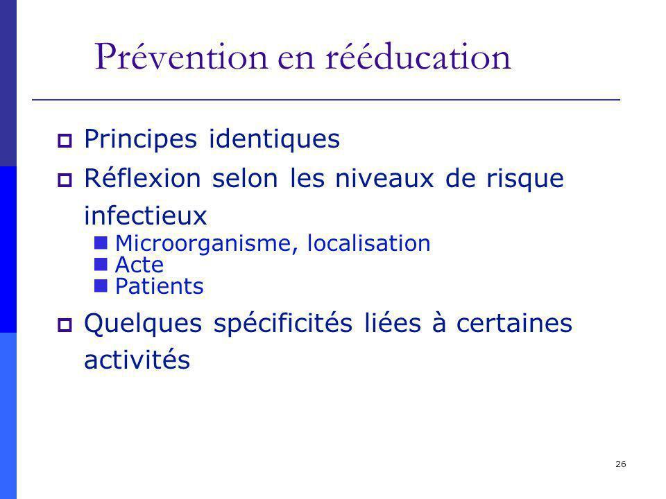 26 Prévention en rééducation Principes identiques Réflexion selon les niveaux de risque infectieux Microorganisme, localisation Acte Patients Quelques spécificités liées à certaines activités