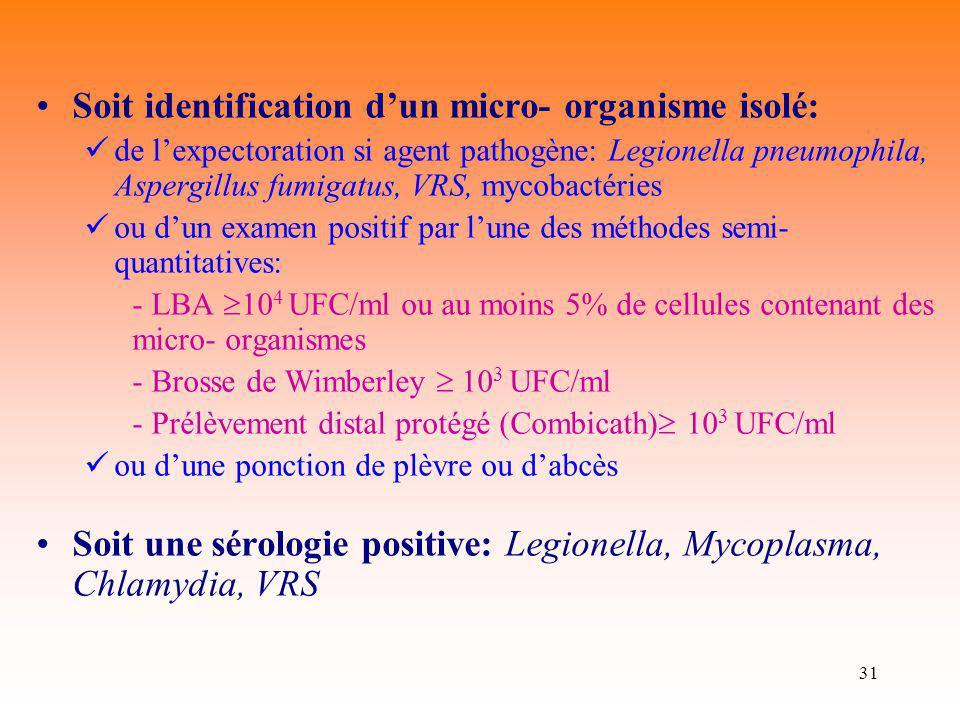 31 Soit identification dun micro- organisme isolé: de lexpectoration si agent pathogène: Legionella pneumophila, Aspergillus fumigatus, VRS, mycobacté