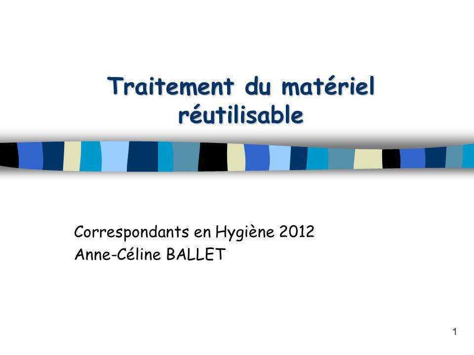 Traitement du matériel réutilisable Correspondants en Hygiène 2012 Anne-Céline BALLET 1