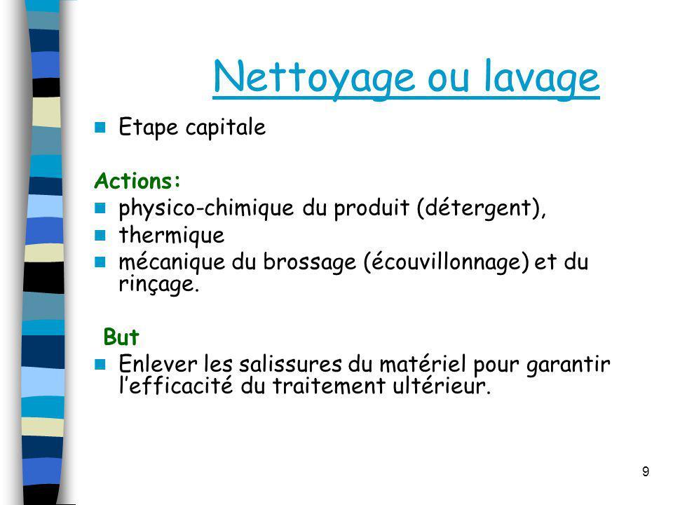 Nettoyage ou lavage Etape capitale Actions: physico-chimique du produit (détergent), thermique mécanique du brossage (écouvillonnage) et du rinçage. B