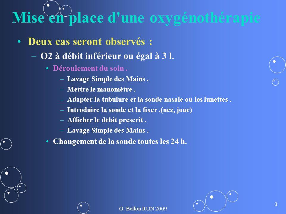 O. Bellon RUN 2009 3 Mise en place d'une oxygénothérapie Deux cas seront observés : – –O2 à débit inférieur ou égal à 3 l. Déroulement du soin. – –Lav
