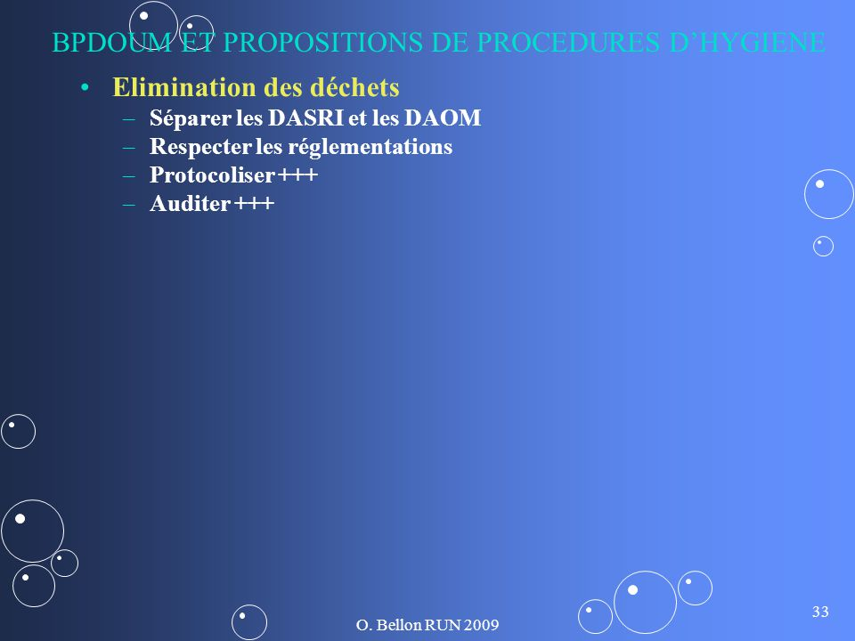 O. Bellon RUN 2009 33 BPDOUM ET PROPOSITIONS DE PROCEDURES DHYGIENE Elimination des déchets – –Séparer les DASRI et les DAOM – –Respecter les réglemen