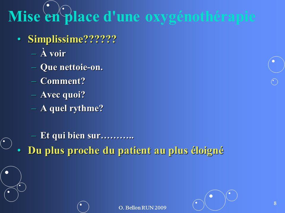 O. Bellon RUN 2009 8 Mise en place d'une oxygénothérapie Simplissime??????Simplissime?????? –À voir –Que nettoie-on. –Comment? –Avec quoi? –A quel ryt