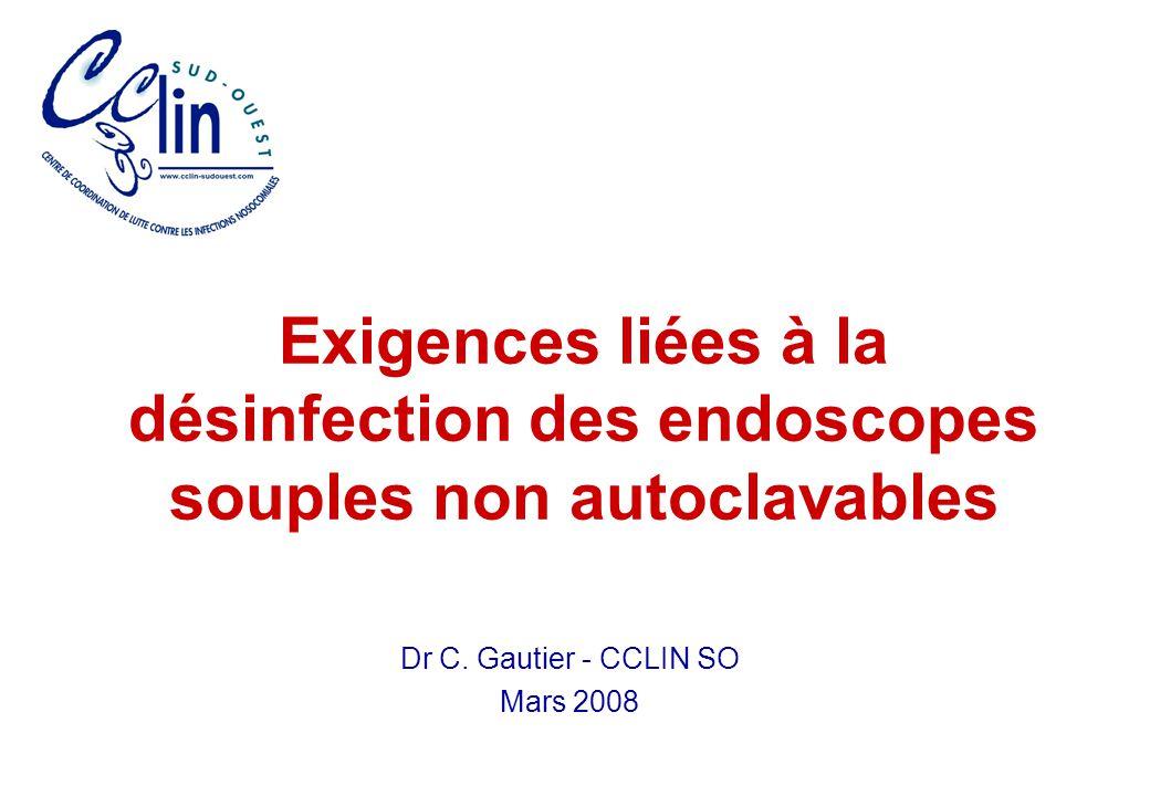 Exigences liées à la désinfection des endoscopes souples non autoclavables Dr C. Gautier - CCLIN SO Mars 2008