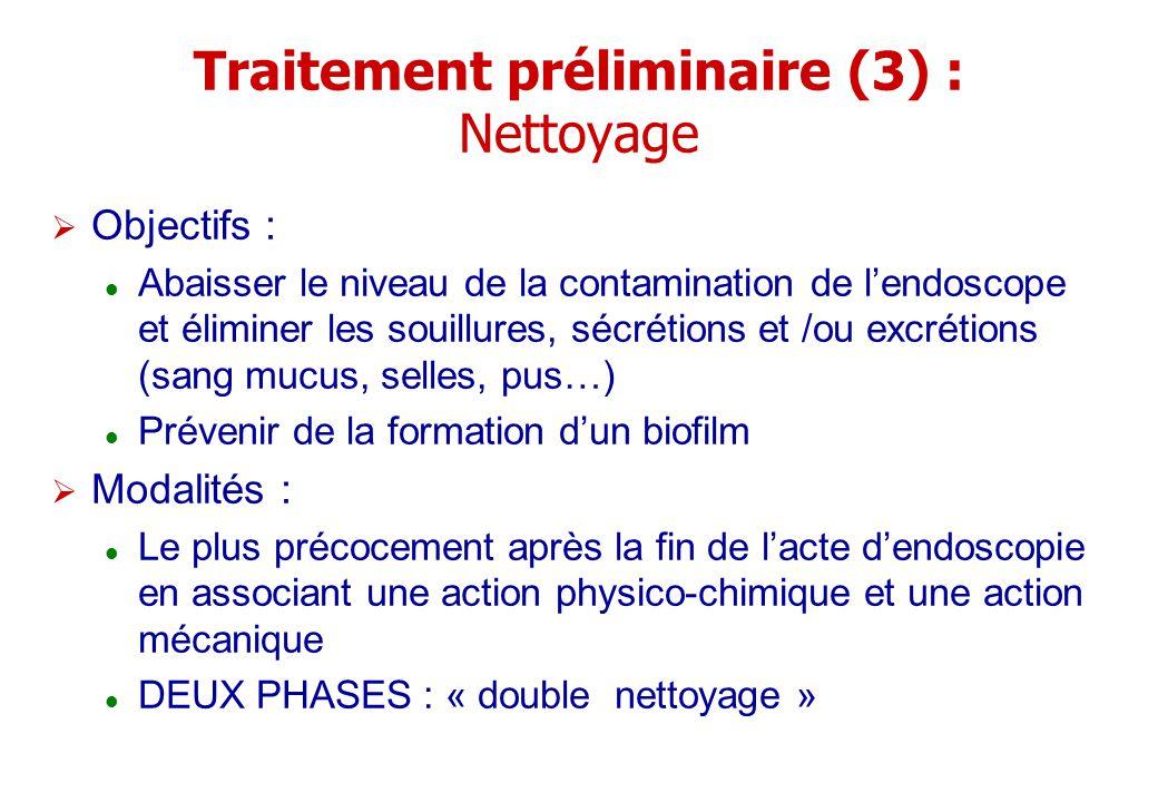 Traitement préliminaire (3) : Nettoyage Objectifs : Abaisser le niveau de la contamination de lendoscope et éliminer les souillures, sécrétions et /ou