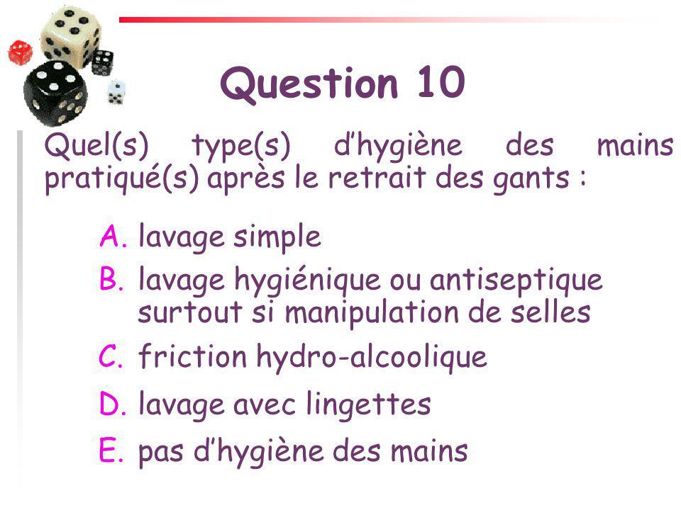 Question 10 Quel(s) type(s) dhygiène des mains pratiqué(s) après le retrait des gants : A.lavage simple B.lavage hygiénique ou antiseptique surtout si