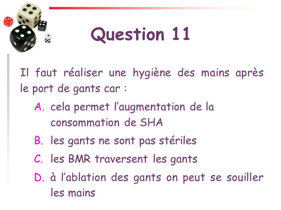 Question 11 Il faut réaliser une hygiène des mains après le port de gants car : A.cela permet laugmentation de la consommation de SHA B.les gants ne s