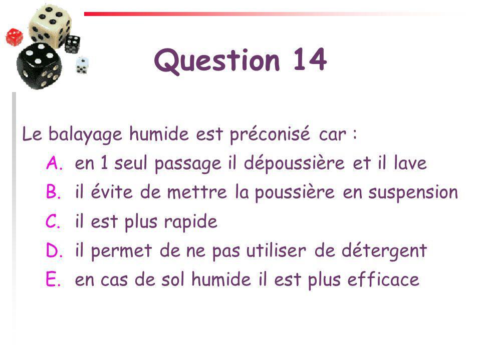 Question 14 Le balayage humide est préconisé car : A. en 1 seul passage il dépoussière et il lave B. il évite de mettre la poussière en suspension C.
