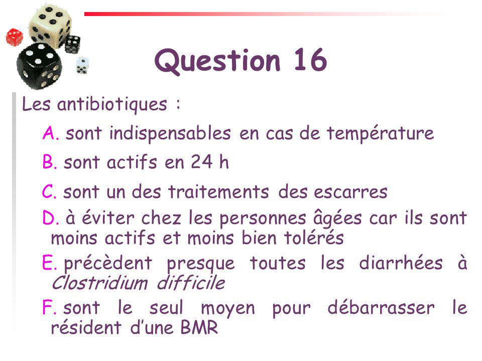 Question 16 Les antibiotiques : A. sont indispensables en cas de température B. sont actifs en 24 h C. sont un des traitements des escarres D. à évite