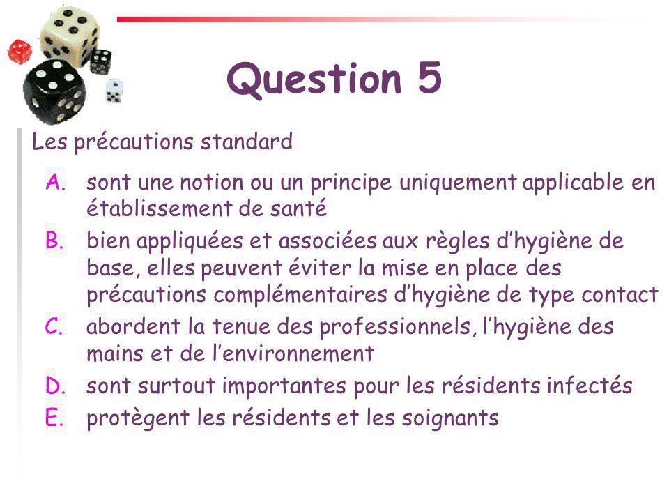 Question 5 Les précautions standard A.sont une notion ou un principe uniquement applicable en établissement de santé B.bien appliquées et associées au