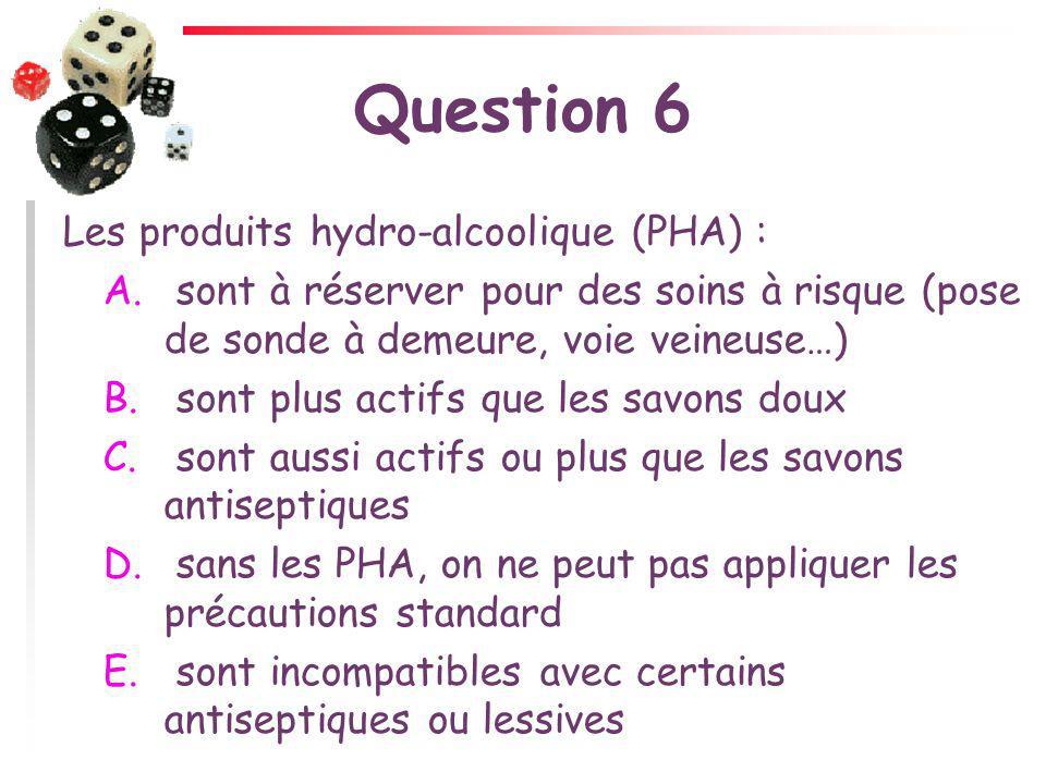 Question 6 Les produits hydro-alcoolique (PHA) : A. sont à réserver pour des soins à risque (pose de sonde à demeure, voie veineuse…) B. sont plus act