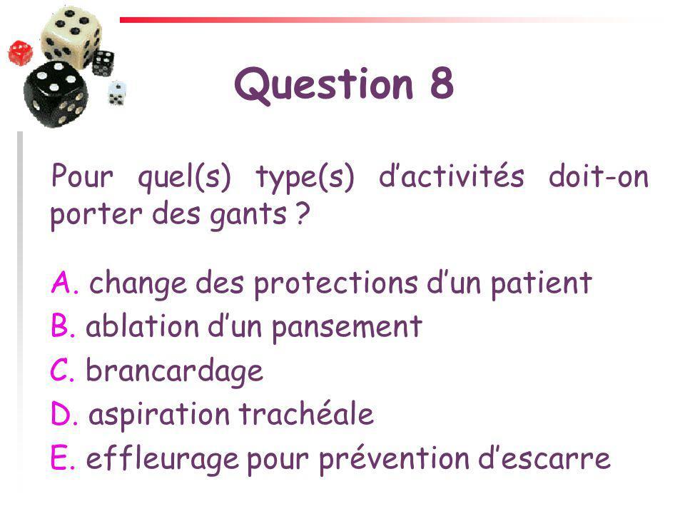 Question 8 Pour quel(s) type(s) dactivités doit-on porter des gants ? A. change des protections dun patient B. ablation dun pansement C. brancardage D
