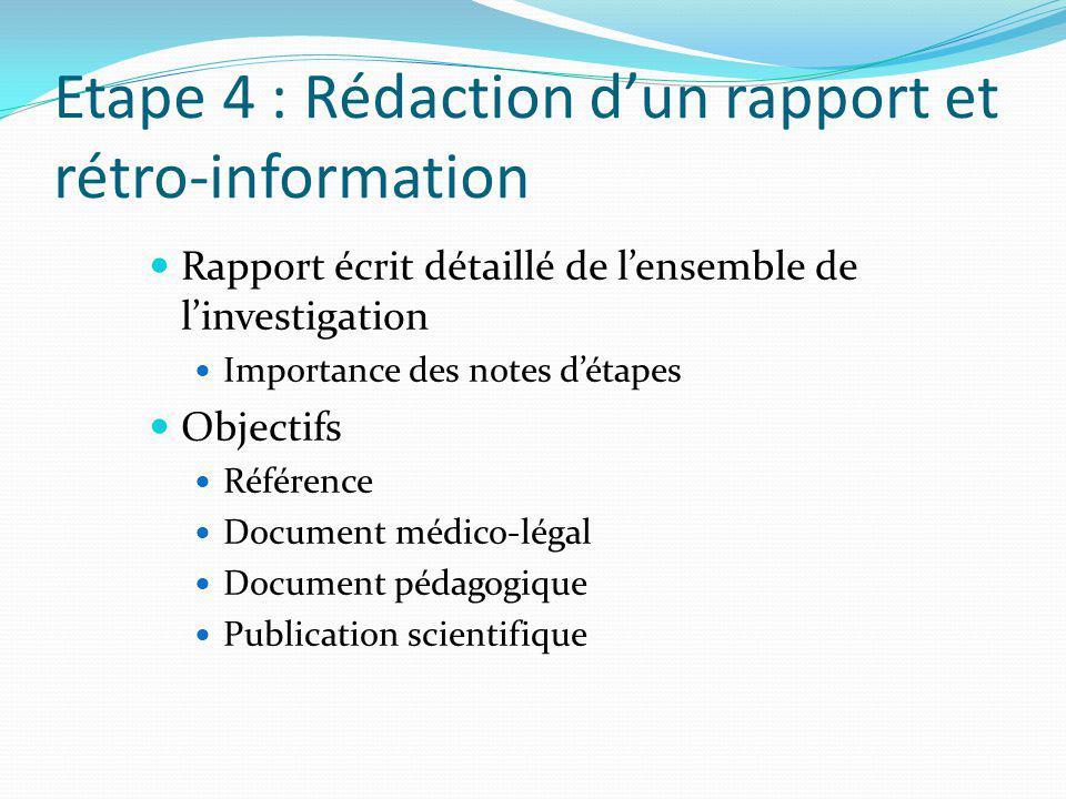 Etape 4 : Rédaction dun rapport et rétro-information Rapport écrit détaillé de lensemble de linvestigation Importance des notes détapes Objectifs Référence Document médico-légal Document pédagogique Publication scientifique
