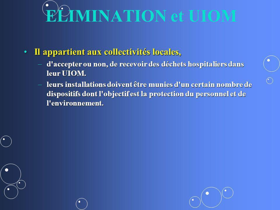 ELIMINATION et UIOM Il appartient aux collectivités locales,Il appartient aux collectivités locales, –d accepter ou non, de recevoir des déchets hospitaliers dans leur UIOM.