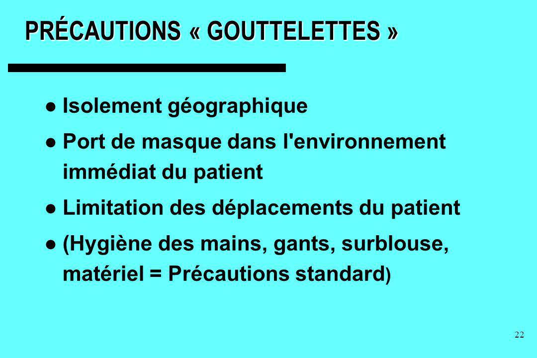 22 PRÉCAUTIONS « GOUTTELETTES » Isolement géographique Port de masque dans l'environnement immédiat du patient Limitation des déplacements du patient