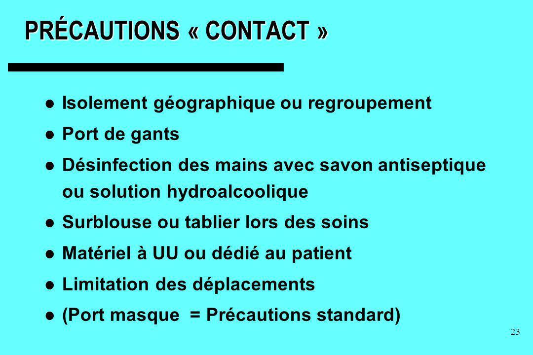 23 PRÉCAUTIONS « CONTACT » Isolement géographique ou regroupement Port de gants Désinfection des mains avec savon antiseptique ou solution hydroalcool