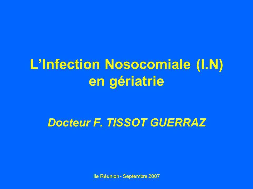 Ile Réunion - Septembre 2007 LInfection Nosocomiale (I.N) en gériatrie Docteur F. TISSOT GUERRAZ