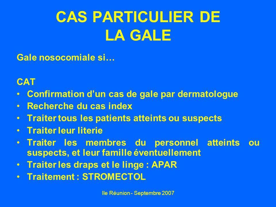 Ile Réunion - Septembre 2007 CAS PARTICULIER DE LA GALE Gale nosocomiale si… CAT Confirmation dun cas de gale par dermatologue Recherche du cas index