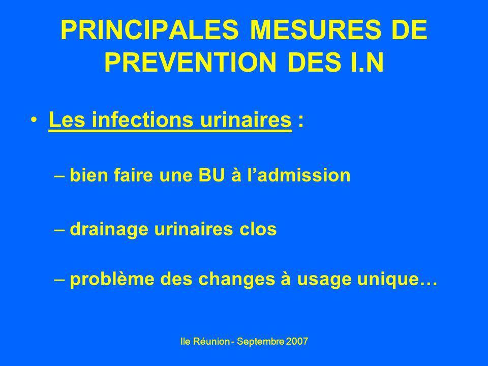 Ile Réunion - Septembre 2007 PRINCIPALES MESURES DE PREVENTION DES I.N Les infections urinaires : –bien faire une BU à ladmission –drainage urinaires