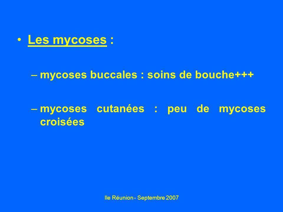 Ile Réunion - Septembre 2007 Les mycoses : –mycoses buccales : soins de bouche+++ –mycoses cutanées : peu de mycoses croisées
