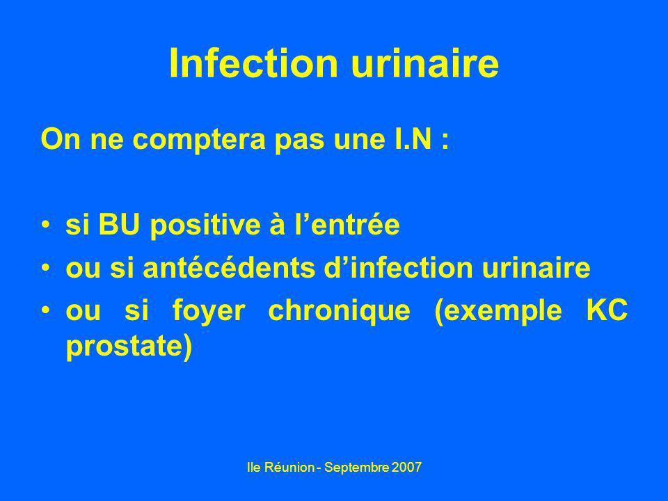 Ile Réunion - Septembre 2007 Infection urinaire On ne comptera pas une I.N : si BU positive à lentrée ou si antécédents dinfection urinaire ou si foye