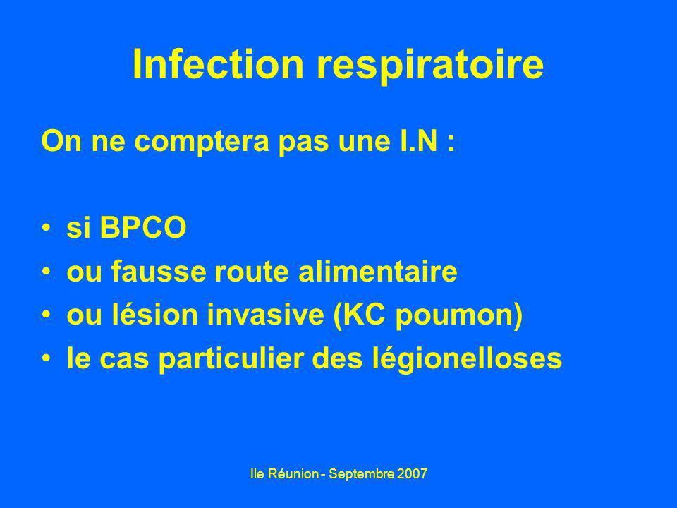Ile Réunion - Septembre 2007 Infection respiratoire On ne comptera pas une I.N : si BPCO ou fausse route alimentaire ou lésion invasive (KC poumon) le