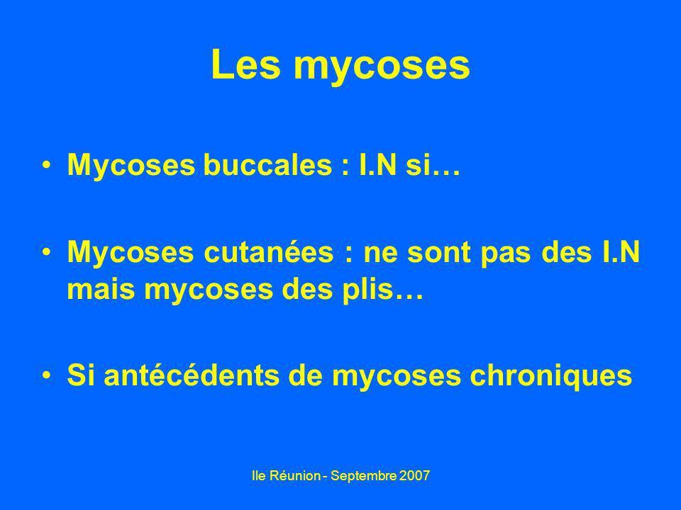 Ile Réunion - Septembre 2007 Les mycoses Mycoses buccales : I.N si… Mycoses cutanées : ne sont pas des I.N mais mycoses des plis… Si antécédents de my