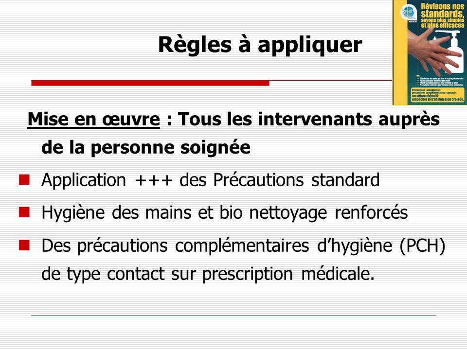 Règles à appliquer Mise en œuvre : Tous les intervenants auprès de la personne soignée Application +++ des Précautions standard Hygiène des mains et b