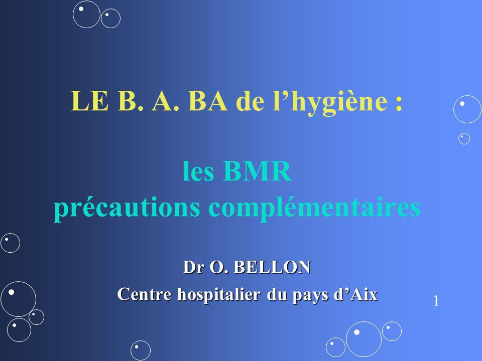 1 LE B. A. BA de lhygiène : les BMR précautions complémentaires Dr O. BELLON Centre hospitalier du pays dAix