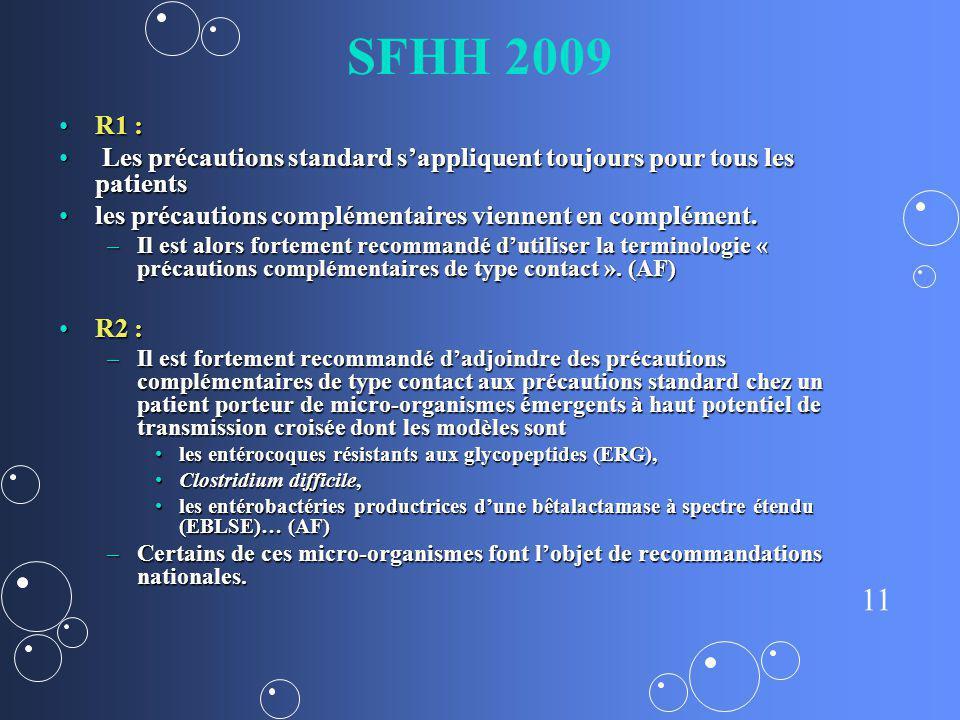 11 SFHH 2009 R1 :R1 : Les précautions standard sappliquent toujours pour tous les patients Les précautions standard sappliquent toujours pour tous les