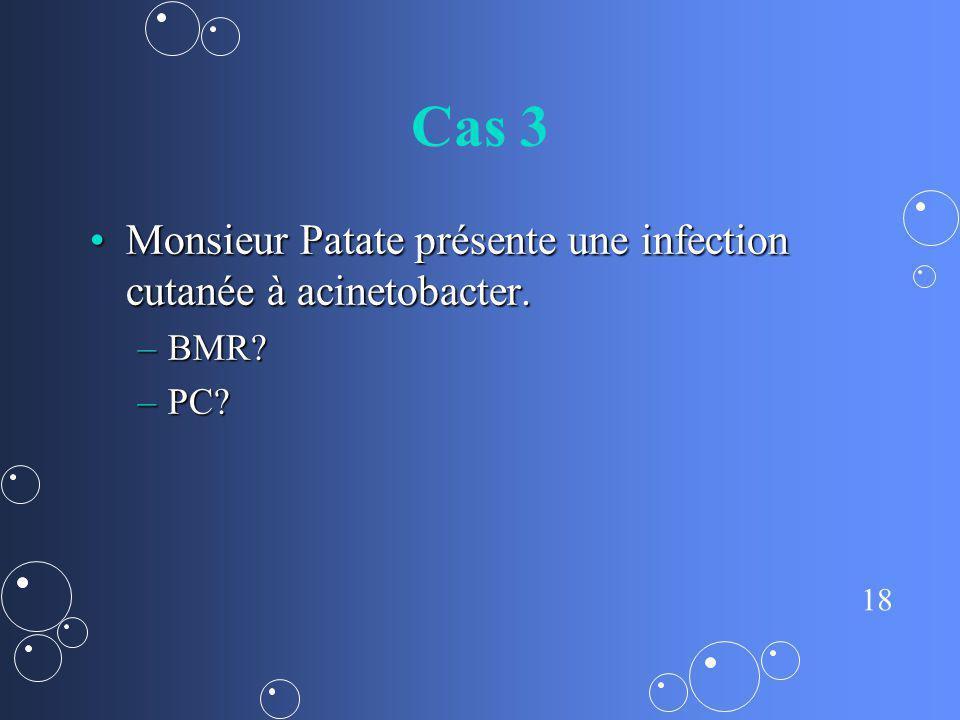 18 Cas 3 Monsieur Patate présente une infection cutanée à acinetobacter.Monsieur Patate présente une infection cutanée à acinetobacter. –BMR? –PC?
