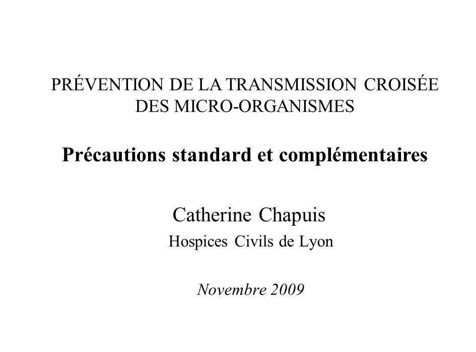 Catherine Chapuis Hospices Civils de Lyon Novembre 2009 PRÉVENTION DE LA TRANSMISSION CROISÉE DES MICRO-ORGANISMES Précautions standard et complémenta