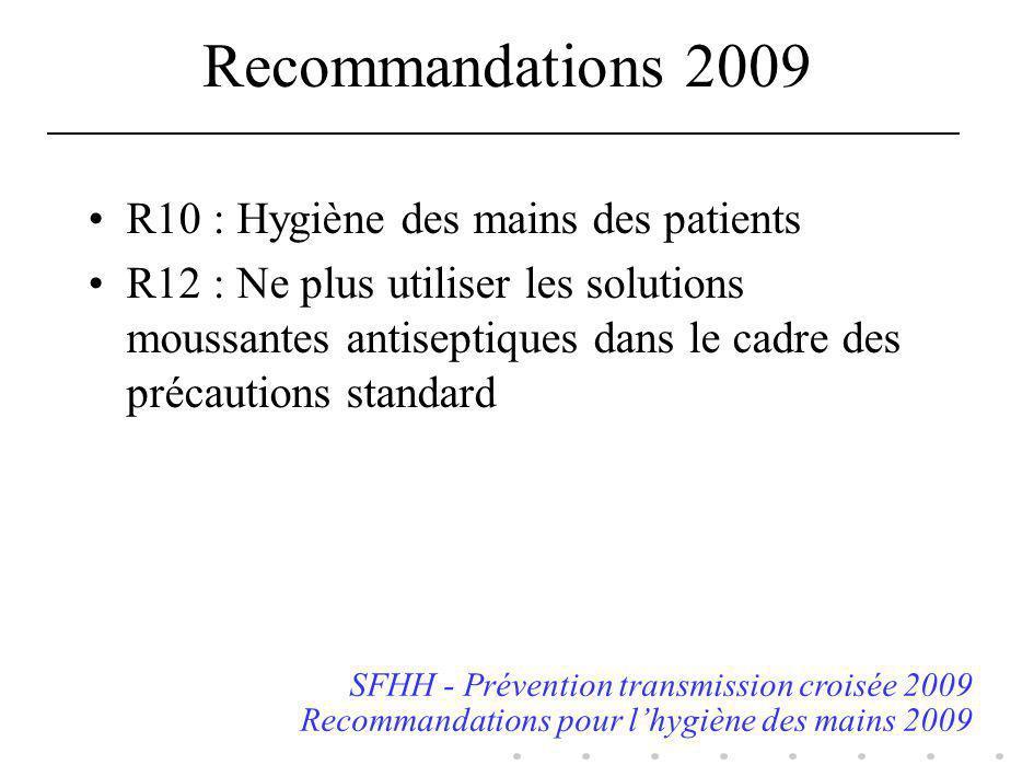 Recommandations 2009 R10 : Hygiène des mains des patients R12 : Ne plus utiliser les solutions moussantes antiseptiques dans le cadre des précautions