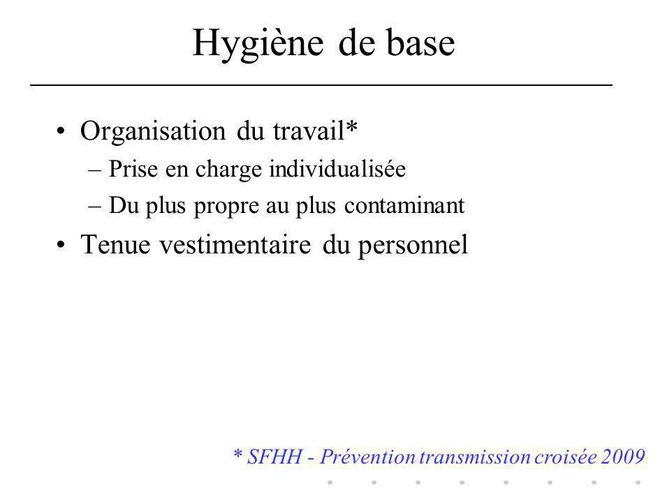 Hygiène de base Organisation du travail* –Prise en charge individualisée –Du plus propre au plus contaminant Tenue vestimentaire du personnel * SFHH -