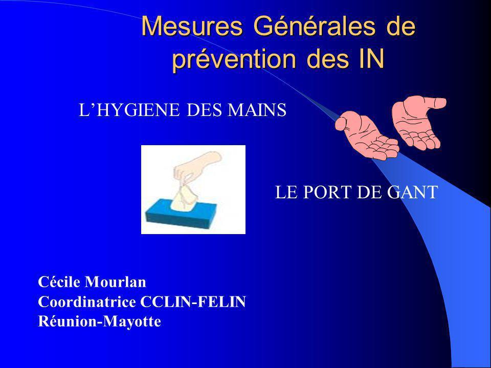 Mesures Générales de prévention des IN Cécile Mourlan Coordinatrice CCLIN-FELIN Réunion-Mayotte LHYGIENE DES MAINS LE PORT DE GANT