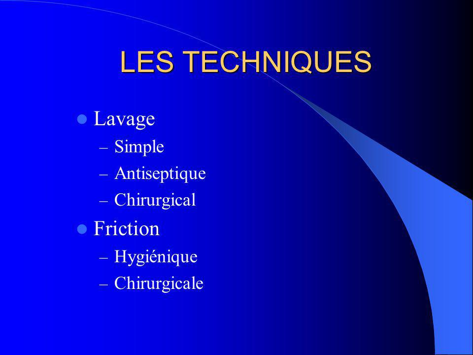 LES TECHNIQUES Lavage – Simple – Antiseptique – Chirurgical Friction – Hygiénique – Chirurgicale