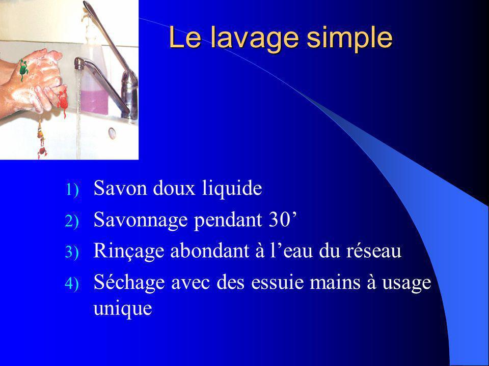 Le lavage simple 1) Savon doux liquide 2) Savonnage pendant 30 3) Rinçage abondant à leau du réseau 4) Séchage avec des essuie mains à usage unique