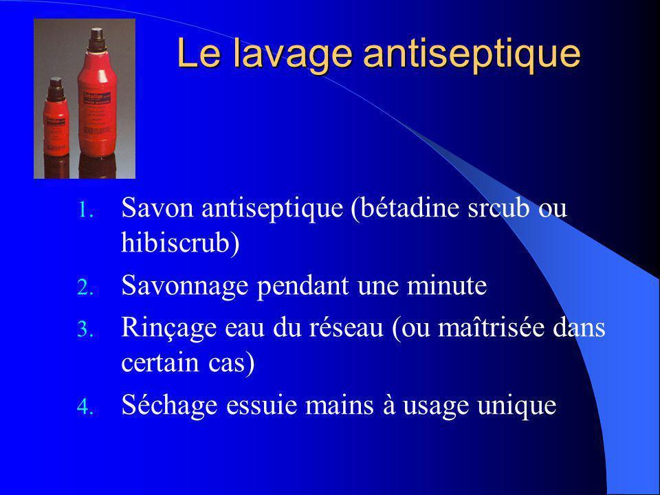 Le lavage antiseptique 1. Savon antiseptique (bétadine srcub ou hibiscrub) 2. Savonnage pendant une minute 3. Rinçage eau du réseau (ou maîtrisée dans