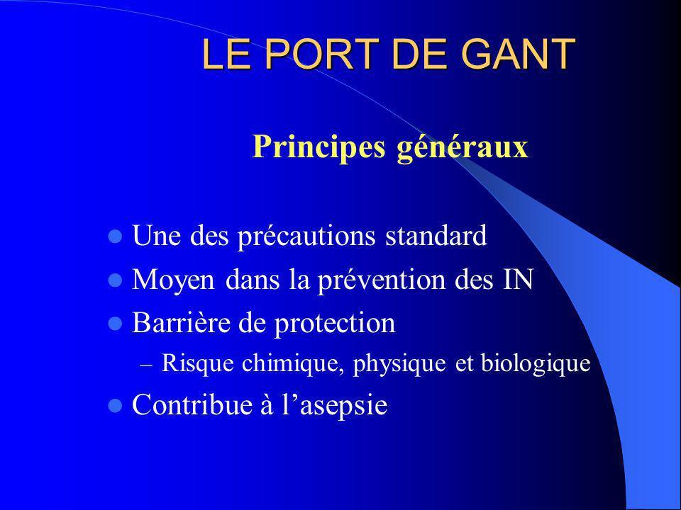 LE PORT DE GANT Principes généraux Une des précautions standard Moyen dans la prévention des IN Barrière de protection – Risque chimique, physique et